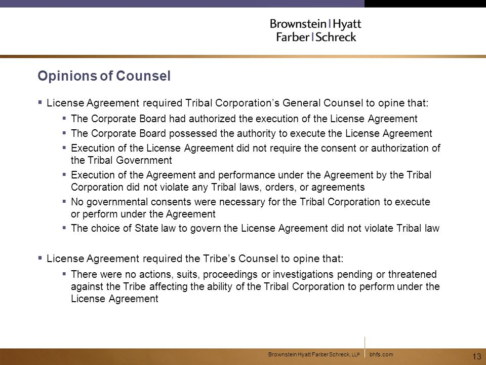 bhfs.comBrownstein Hyatt Farber Schreck, LLP 13 Opinions of Counsel  License Agreement required Tribal Corporation's General Counsel to opine that:  The Corporate Board had authorized the execution of the License Agreement  The Corporate Board possessed the authority to execute the License Agreement  Execution of the License Agreement did not require the consent or authorization of the Tribal Government  Execution of the Agreement and performance under the Agreement by the Tribal Corporation did not violate any Tribal laws, orders, or agreements  No governmental consents were necessary for the Tribal Corporation to execute or perform under the Agreement  The choice of State law to govern the License Agreement did not violate Tribal law  License Agreement required the Tribe's Counsel to opine that:  There were no actions, suits, proceedings or investigations pending or threatened against the Tribe affecting the ability of the Tribal Corporation to perform under the License Agreement