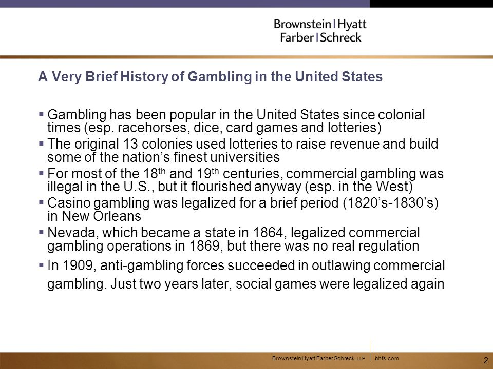 bhfs.comBrownstein Hyatt Farber Schreck, LLP 3 The Modern Era of Gambling  In 1931, construction on Hoover Dam begins, and Nevada legalizes commercial casinos.