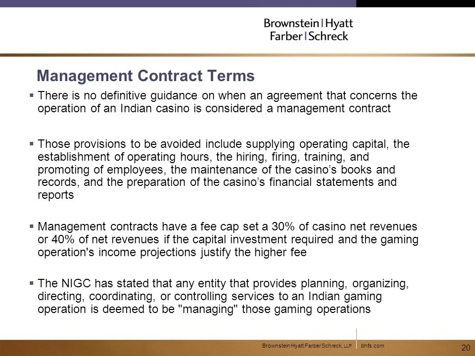 bhfs.comBrownstein Hyatt Farber Schreck, LLP 20 Management Contract Terms  There is no definitive guidance on when an agreement that concerns the operation of an Indian casino is considered a management contract  Those provisions to be avoided include supplying operating capital, the establishment of operating hours, the hiring, firing, training, and promoting of employees, the maintenance of the casino's books and records, and the preparation of the casino's financial statements and reports  Management contracts have a fee cap set a 30% of casino net revenues or 40% of net revenues if the capital investment required and the gaming operation s income projections justify the higher fee  The NIGC has stated that any entity that provides planning, organizing, directing, coordinating, or controlling services to an Indian gaming operation is deemed to be managing those gaming operations