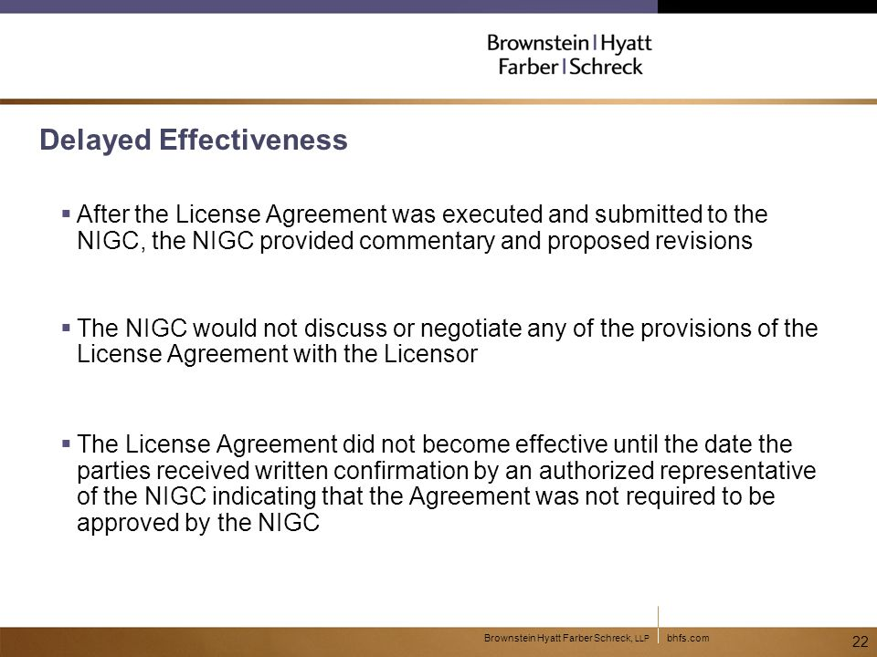 bhfs.comBrownstein Hyatt Farber Schreck, LLP 22 Delayed Effectiveness  After the License Agreement was executed and submitted to the NIGC, the NIGC provided commentary and proposed revisions  The NIGC would not discuss or negotiate any of the provisions of the License Agreement with the Licensor  The License Agreement did not become effective until the date the parties received written confirmation by an authorized representative of the NIGC indicating that the Agreement was not required to be approved by the NIGC