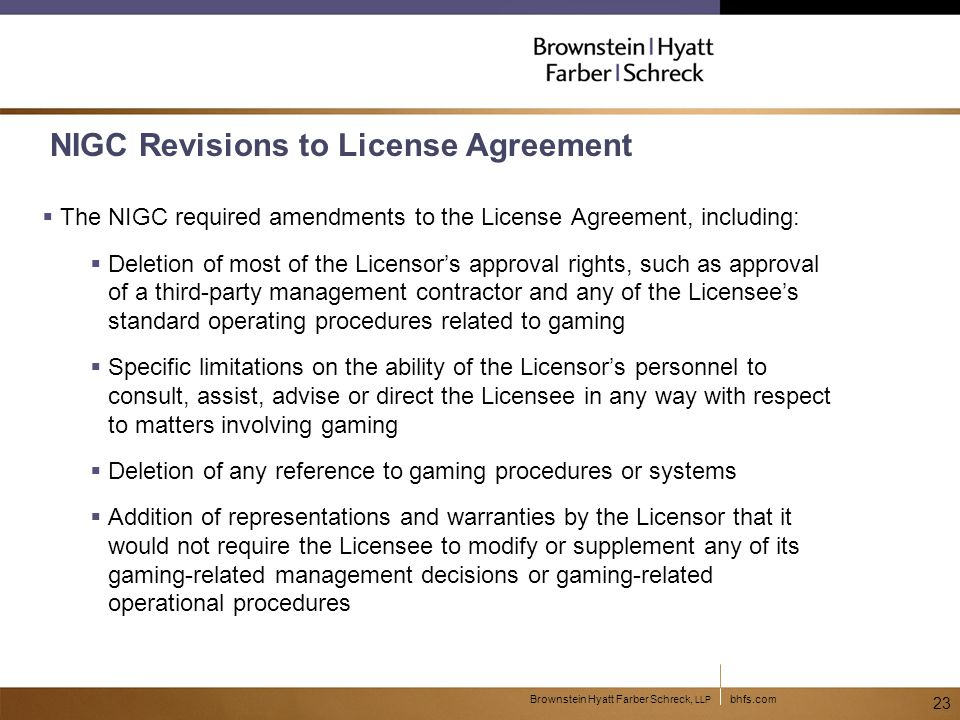 bhfs.comBrownstein Hyatt Farber Schreck, LLP 23 NIGC Revisions to License Agreement  The NIGC required amendments to the License Agreement, including:  Deletion of most of the Licensor's approval rights, such as approval of a third-party management contractor and any of the Licensee's standard operating procedures related to gaming  Specific limitations on the ability of the Licensor's personnel to consult, assist, advise or direct the Licensee in any way with respect to matters involving gaming  Deletion of any reference to gaming procedures or systems  Addition of representations and warranties by the Licensor that it would not require the Licensee to modify or supplement any of its gaming-related management decisions or gaming-related operational procedures