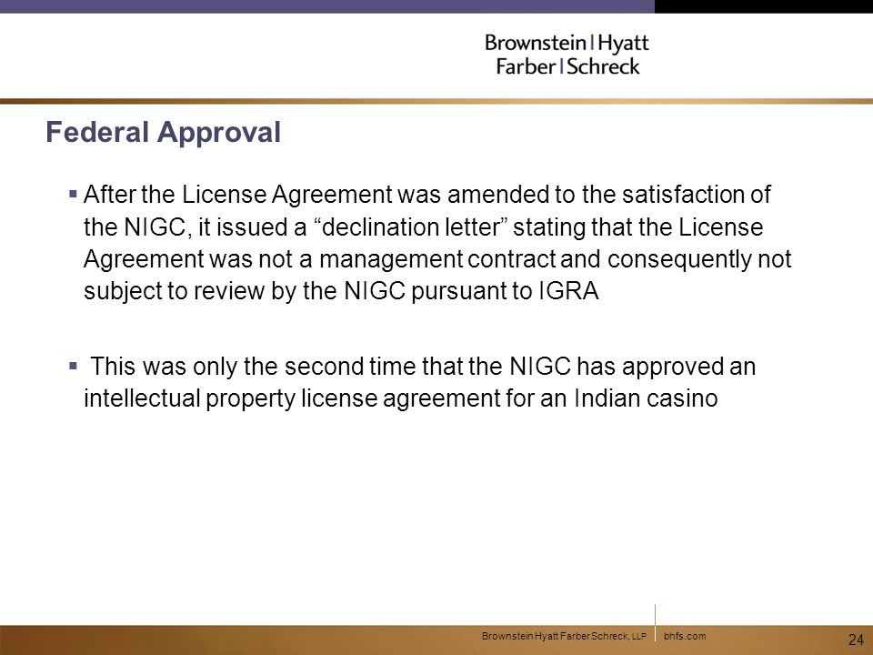bhfs.comBrownstein Hyatt Farber Schreck, LLP 24 Federal Approval  After the License Agreement was amended to the satisfaction of the NIGC, it issued a declination letter stating that the License Agreement was not a management contract and consequently not subject to review by the NIGC pursuant to IGRA  This was only the second time that the NIGC has approved an intellectual property license agreement for an Indian casino