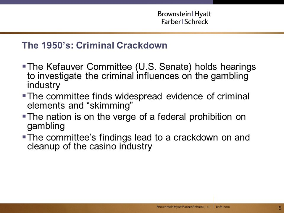bhfs.comBrownstein Hyatt Farber Schreck, LLP 5 The 1950's: Criminal Crackdown  The Kefauver Committee (U.S.