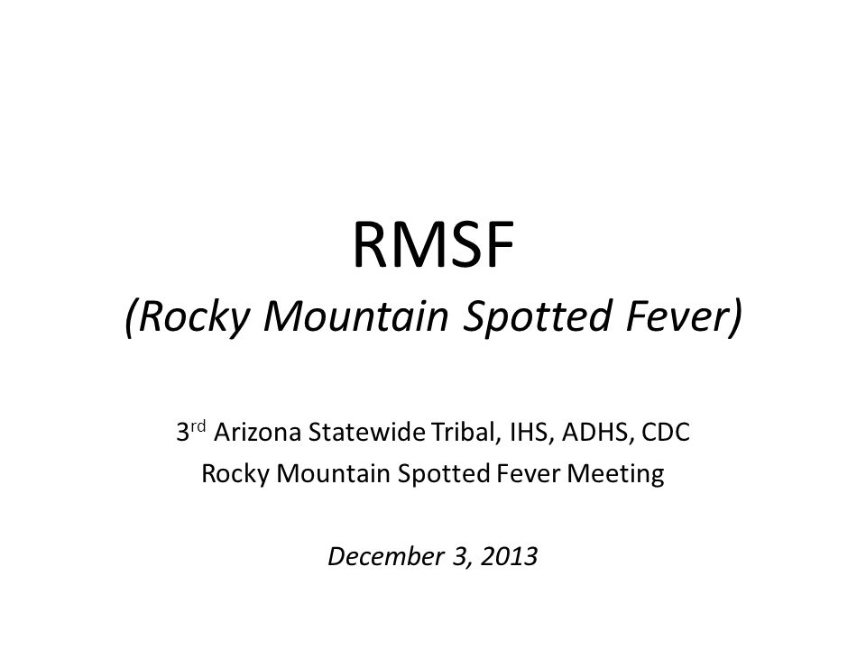 RMSF (Rocky Mountain Spotted Fever) 3 rd Arizona Statewide Tribal, IHS, ADHS, CDC Rocky Mountain Spotted Fever Meeting December 3, 2013