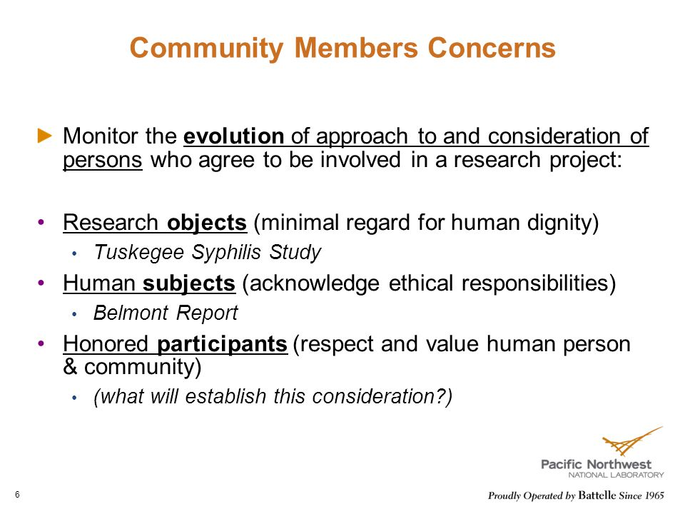 Community Members Concerns Monitor the evolution of approach to and consideration of persons who agree to be involved in a research project: Research objects (minimal regard for human dignity) Tuskegee Syphilis Study Human subjects (acknowledge ethical responsibilities) Belmont Report Honored participants (respect and value human person & community) (what will establish this consideration ) 6
