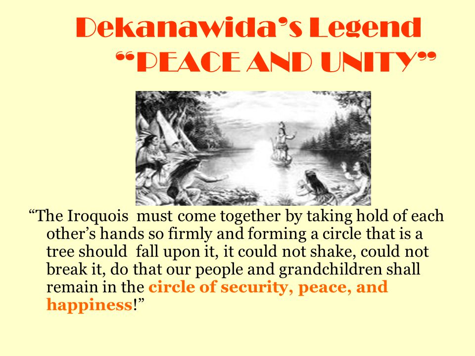 Dekanawida's Legend PEACE AND UNITY The Iroquois must come together by taking hold of each other's hands so firmly and forming a circle that is a tree should fall upon it, it could not shake, could not break it, do that our people and grandchildren shall remain in the circle of security, peace, and happiness!