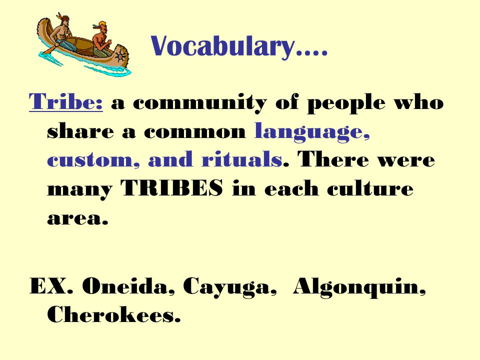 Vocabulary…. Tribe: a community of people who share a common language, custom, and rituals.
