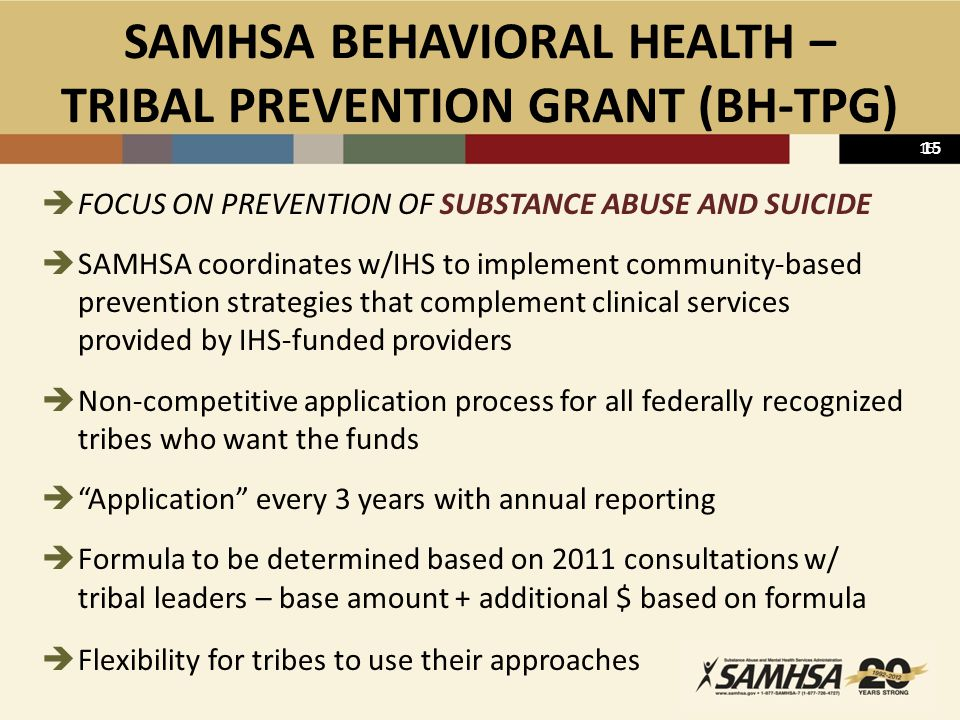 15 SAMHSA BEHAVIORAL HEALTH – TRIBAL PREVENTION GRANT (BH-TPG)  FOCUS ON PREVENTION OF SUBSTANCE ABUSE AND SUICIDE  SAMHSA coordinates w/IHS to implement community-based prevention strategies that complement clinical services provided by IHS-funded providers  Non-competitive application process for all federally recognized tribes who want the funds  Application every 3 years with annual reporting  Formula to be determined based on 2011 consultations w/ tribal leaders – base amount + additional $ based on formula  Flexibility for tribes to use their approaches 15