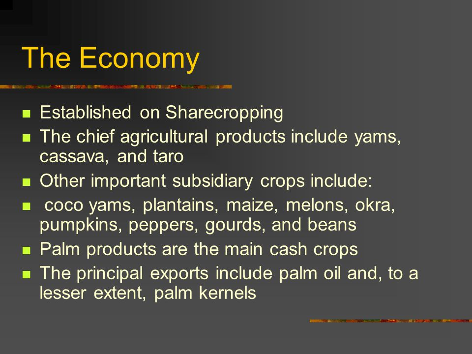 The Economy Established on Sharecropping The chief agricultural products include yams, cassava, and taro Other important subsidiary crops include: coco yams, plantains, maize, melons, okra, pumpkins, peppers, gourds, and beans Palm products are the main cash crops The principal exports include palm oil and, to a lesser extent, palm kernels
