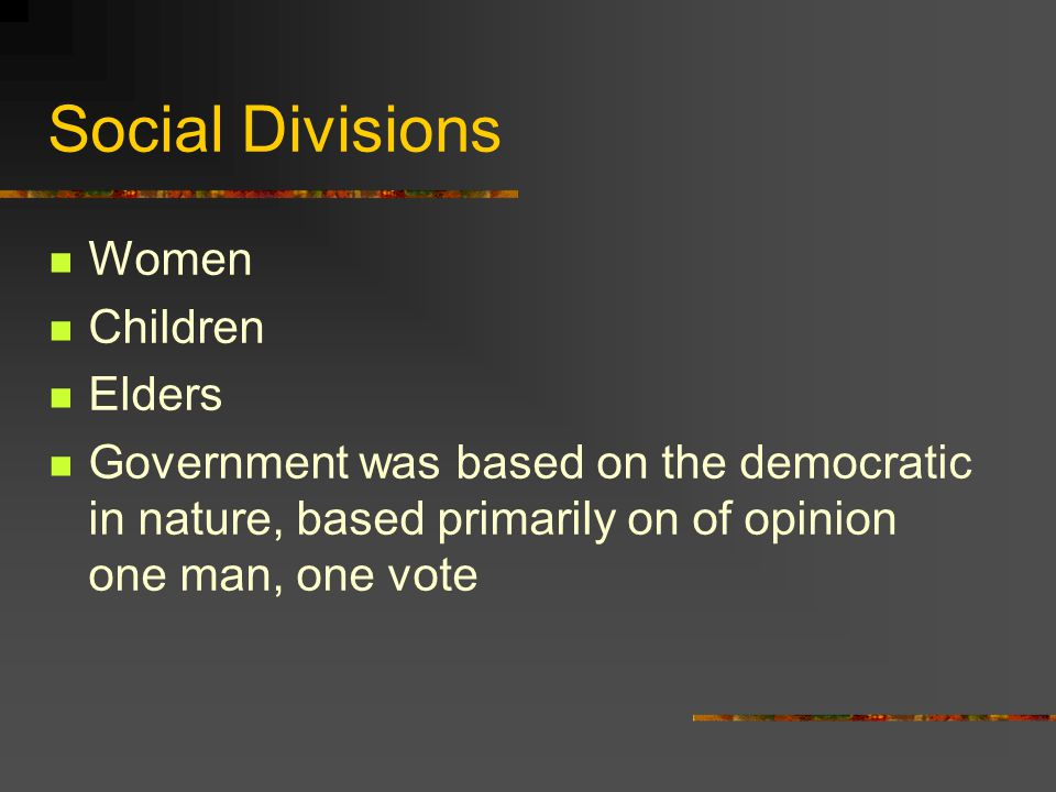 Social Divisions Women Children Elders Government was based on the democratic in nature, based primarily on of opinion one man, one vote