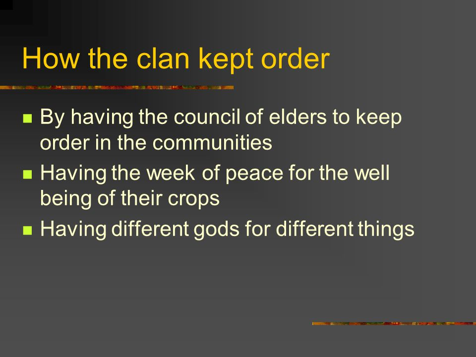How the clan kept order By having the council of elders to keep order in the communities Having the week of peace for the well being of their crops Having different gods for different things