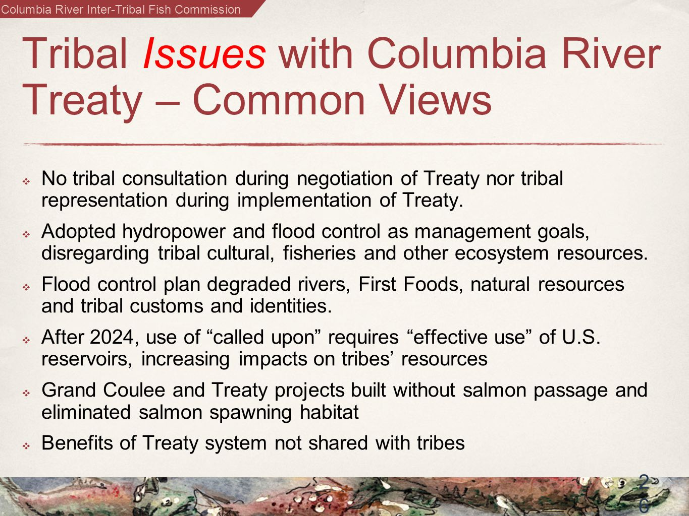 Columbia River Inter-Tribal Fish Commission 2626 Tribal Issues with Columbia River Treaty – Common Views  No tribal consultation during negotiation of Treaty nor tribal representation during implementation of Treaty.