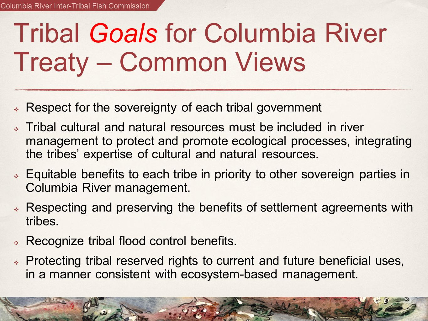 Columbia River Inter-Tribal Fish Commission Tribal Goals for Columbia River Treaty – Common Views  Respect for the sovereignty of each tribal government  Tribal cultural and natural resources must be included in river management to protect and promote ecological processes, integrating the tribes' expertise of cultural and natural resources.