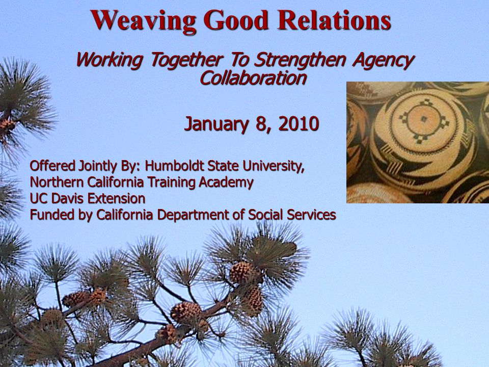 Working Together To Strengthen Agency Collaboration January 8, 2010 January 8, 2010 Offered Jointly By: Humboldt State University, Northern California Training Academy UC Davis Extension Funded by California Department of Social Services Weaving Good Relations