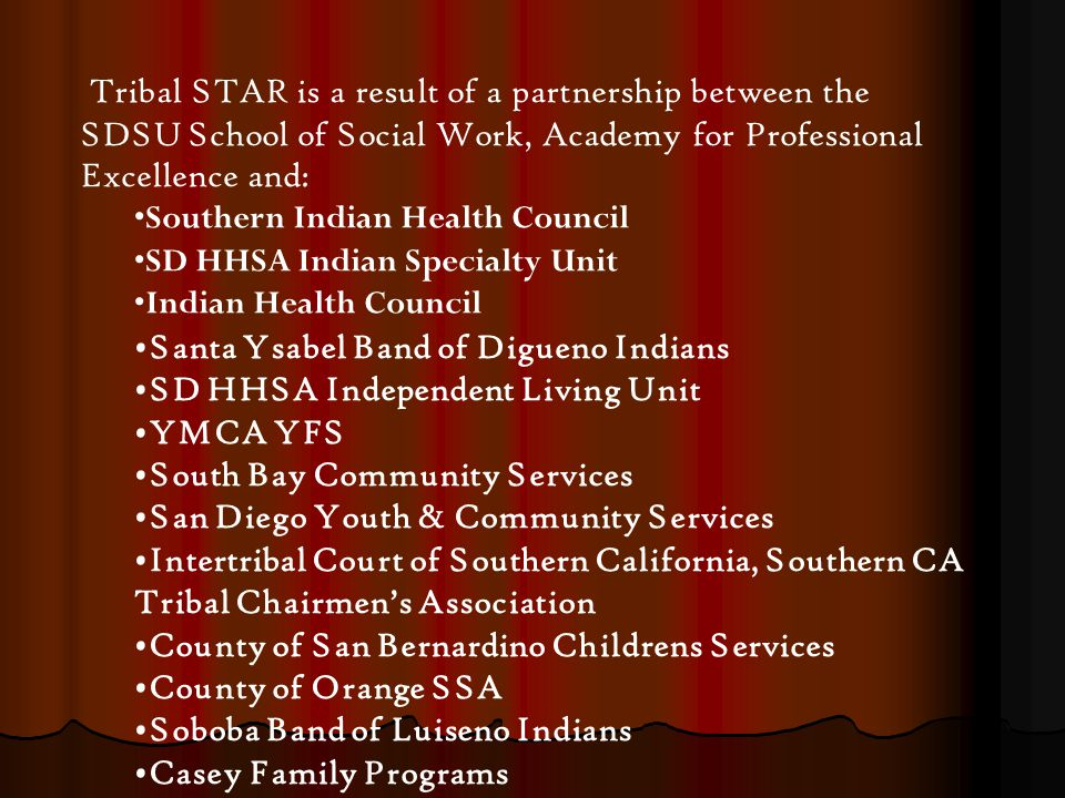 Tribal STAR is a result of a partnership between the SDSU School of Social Work, Academy for Professional Excellence and: Southern Indian Health Council SD HHSA Indian Specialty Unit Indian Health Council Santa Ysabel Band of Digueno Indians SD HHSA Independent Living Unit YMCA YFS South Bay Community Services San Diego Youth & Community Services Intertribal Court of Southern California, Southern CA Tribal Chairmen's Association County of San Bernardino Childrens Services County of Orange SSA Soboba Band of Luiseno Indians Casey Family Programs
