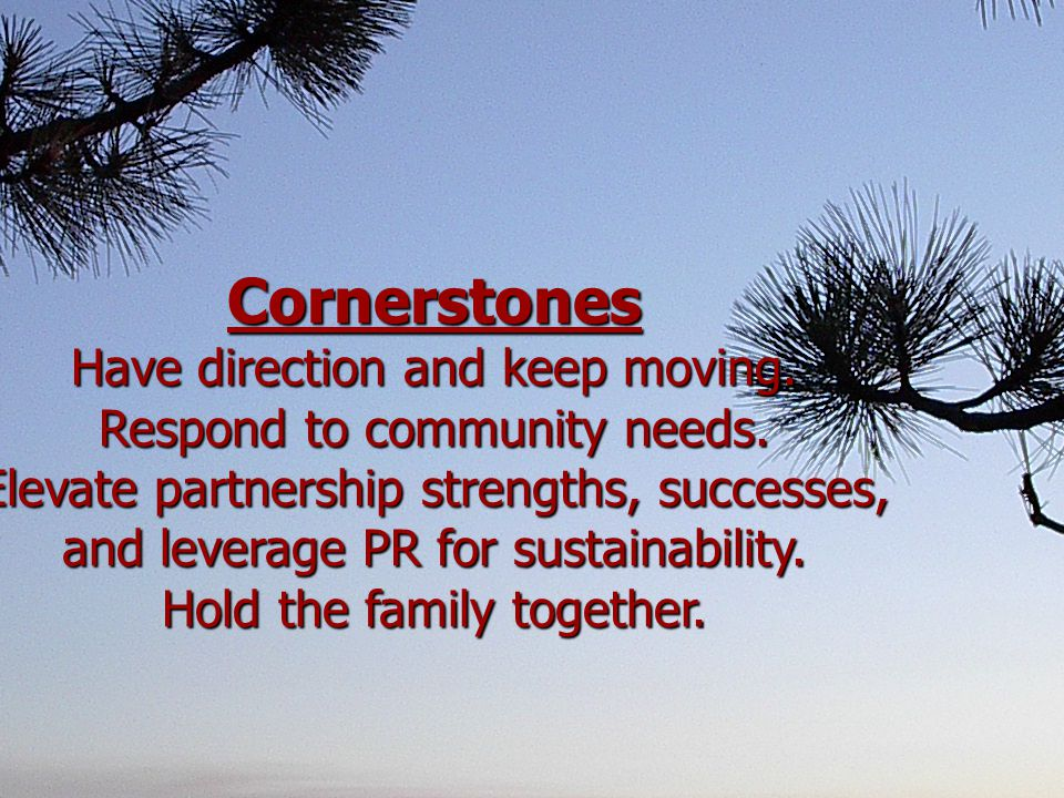 Cornerstones Have direction and keep moving. Respond to community needs.