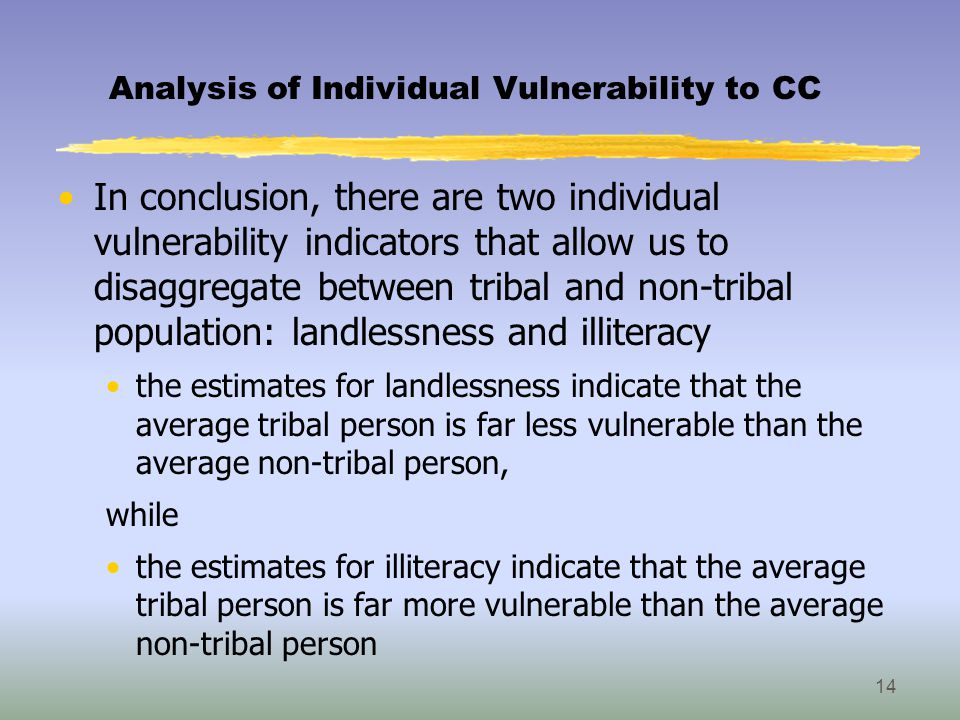 Analysis of Individual Vulnerability to CC In conclusion, there are two individual vulnerability indicators that allow us to disaggregate between tribal and non-tribal population: landlessness and illiteracy the estimates for landlessness indicate that the average tribal person is far less vulnerable than the average non-tribal person, while the estimates for illiteracy indicate that the average tribal person is far more vulnerable than the average non-tribal person 14