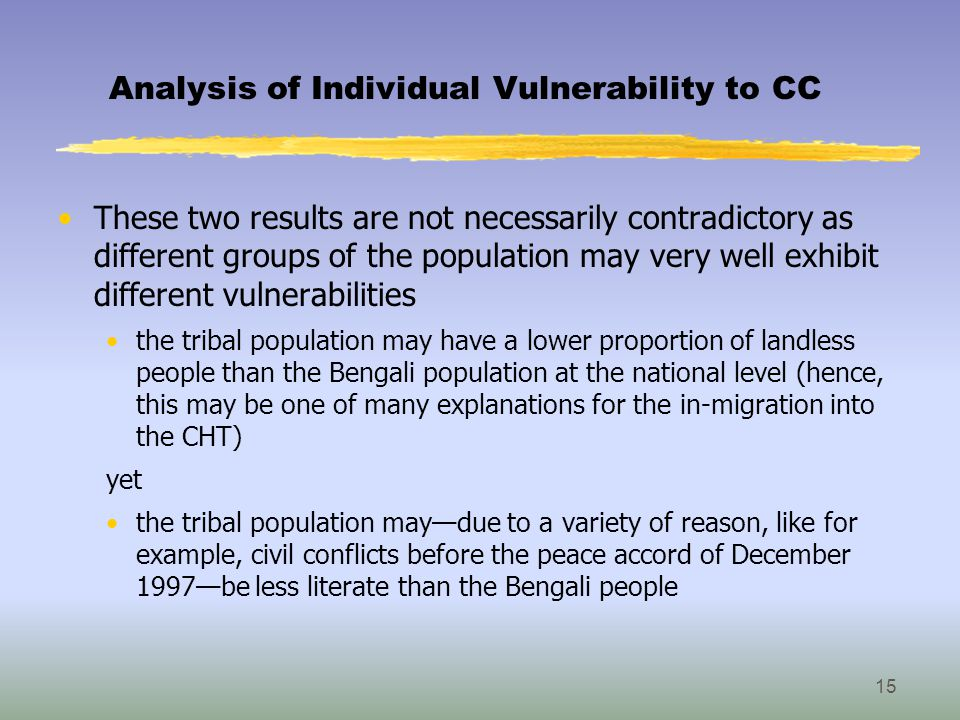 Analysis of Individual Vulnerability to CC These two results are not necessarily contradictory as different groups of the population may very well exhibit different vulnerabilities the tribal population may have a lower proportion of landless people than the Bengali population at the national level (hence, this may be one of many explanations for the in-migration into the CHT) yet the tribal population may—due to a variety of reason, like for example, civil conflicts before the peace accord of December 1997—be less literate than the Bengali people 15