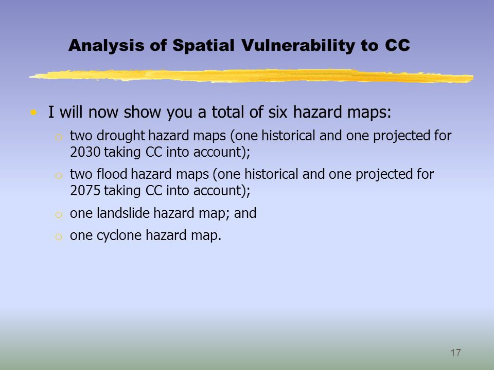 Analysis of Spatial Vulnerability to CC I will now show you a total of six hazard maps: o two drought hazard maps (one historical and one projected for 2030 taking CC into account); o two flood hazard maps (one historical and one projected for 2075 taking CC into account); o one landslide hazard map; and o one cyclone hazard map.