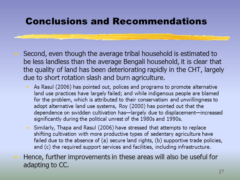 Conclusions and Recommendations Second, even though the average tribal household is estimated to be less landless than the average Bengali household, it is clear that the quality of land has been deteriorating rapidly in the CHT, largely due to short rotation slash and burn agriculture.