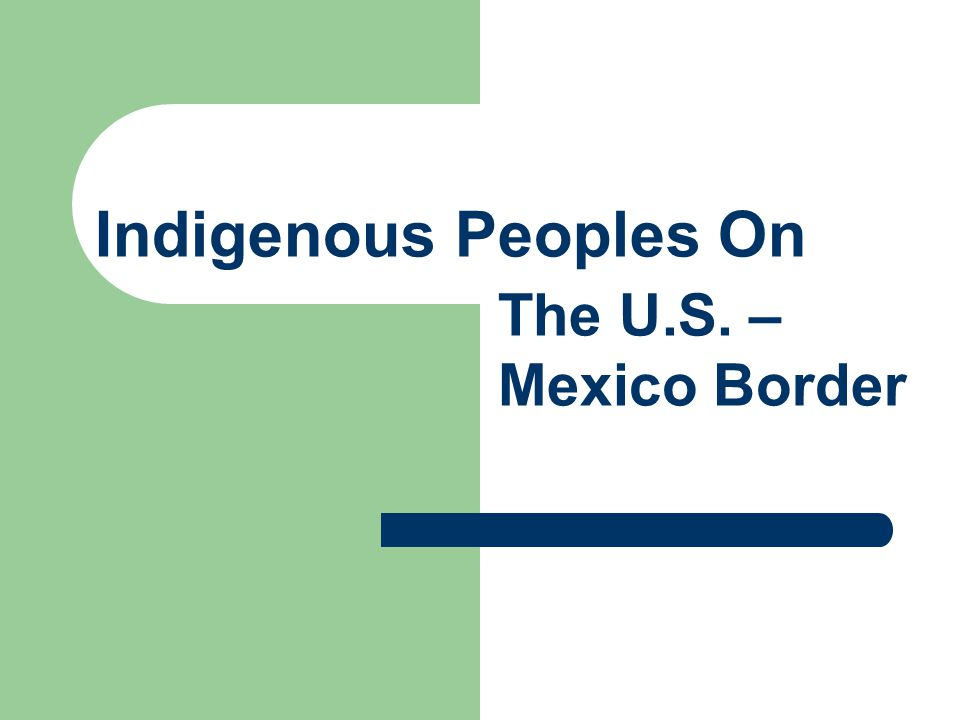 Indigenous Peoples On The U.S. – Mexico Border