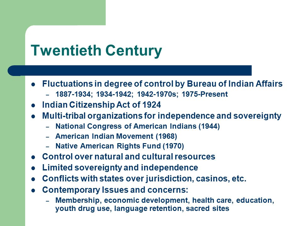 Twentieth Century Fluctuations in degree of control by Bureau of Indian Affairs – 1887-1934; 1934-1942; 1942-1970s; 1975-Present Indian Citizenship Act of 1924 Multi-tribal organizations for independence and sovereignty – National Congress of American Indians (1944) – American Indian Movement (1968) – Native American Rights Fund (1970) Control over natural and cultural resources Limited sovereignty and independence Conflicts with states over jurisdiction, casinos, etc.