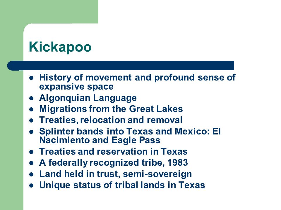 Kickapoo History of movement and profound sense of expansive space Algonquian Language Migrations from the Great Lakes Treaties, relocation and removal Splinter bands into Texas and Mexico: El Nacimiento and Eagle Pass Treaties and reservation in Texas A federally recognized tribe, 1983 Land held in trust, semi-sovereign Unique status of tribal lands in Texas