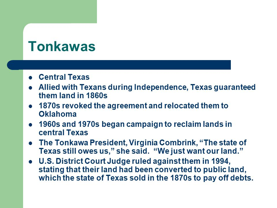 Tonkawas Central Texas Allied with Texans during Independence, Texas guaranteed them land in 1860s 1870s revoked the agreement and relocated them to Oklahoma 1960s and 1970s began campaign to reclaim lands in central Texas The Tonkawa President, Virginia Combrink, The state of Texas still owes us, she said.