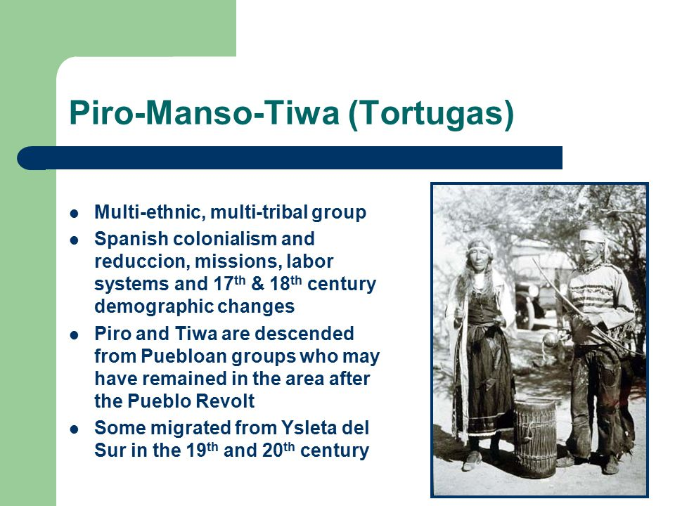 Piro-Manso-Tiwa (Tortugas) Multi-ethnic, multi-tribal group Spanish colonialism and reduccion, missions, labor systems and 17 th & 18 th century demographic changes Piro and Tiwa are descended from Puebloan groups who may have remained in the area after the Pueblo Revolt Some migrated from Ysleta del Sur in the 19 th and 20 th century
