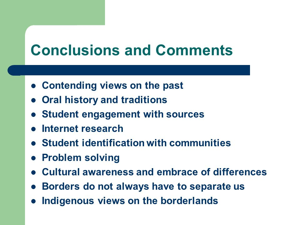 Conclusions and Comments Contending views on the past Oral history and traditions Student engagement with sources Internet research Student identification with communities Problem solving Cultural awareness and embrace of differences Borders do not always have to separate us Indigenous views on the borderlands