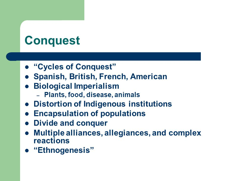 Conquest Cycles of Conquest Spanish, British, French, American Biological Imperialism – Plants, food, disease, animals Distortion of Indigenous institutions Encapsulation of populations Divide and conquer Multiple alliances, allegiances, and complex reactions Ethnogenesis