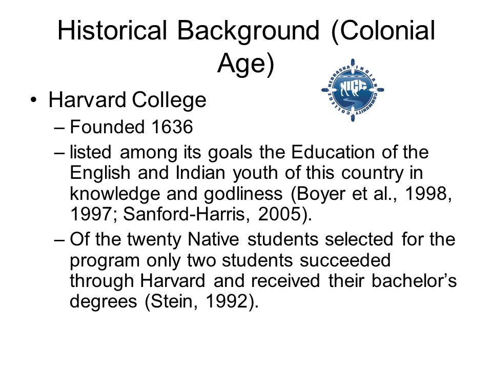 Historical Background (Colonial Age) Harvard College –Founded 1636 –listed among its goals the Education of the English and Indian youth of this country in knowledge and godliness (Boyer et al., 1998, 1997; Sanford-Harris, 2005).
