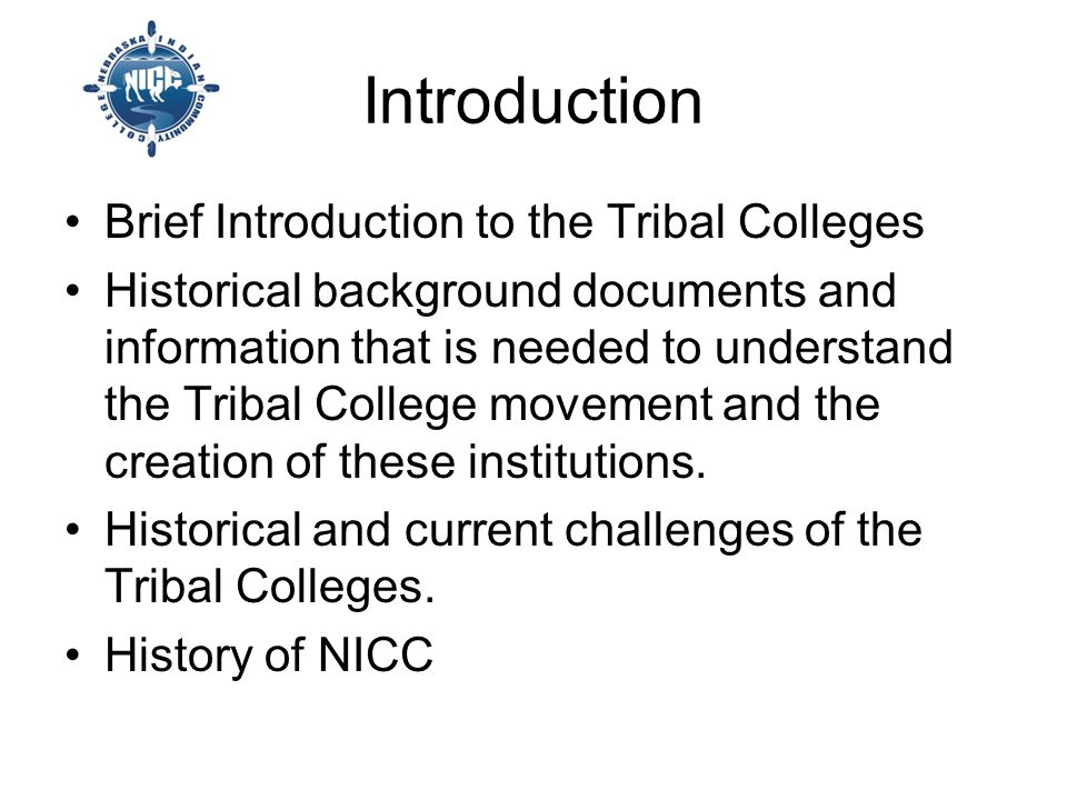 Introduction Brief Introduction to the Tribal Colleges Historical background documents and information that is needed to understand the Tribal College movement and the creation of these institutions.