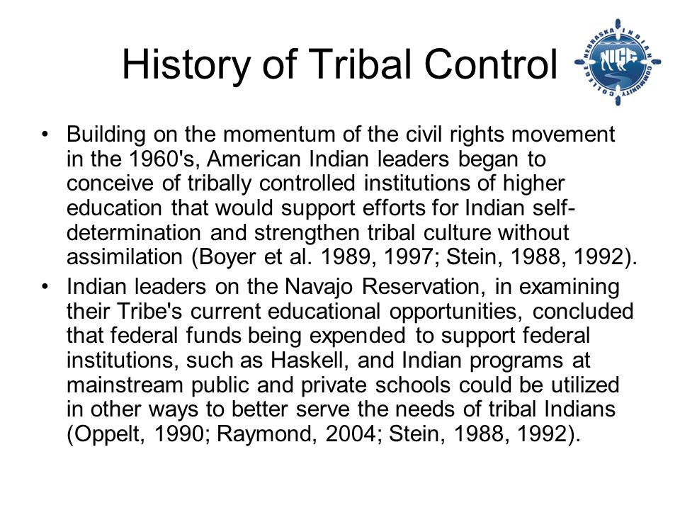 History of Tribal Control Building on the momentum of the civil rights movement in the 1960 s, American Indian leaders began to conceive of tribally controlled institutions of higher education that would support efforts for Indian self- determination and strengthen tribal culture without assimilation (Boyer et al.