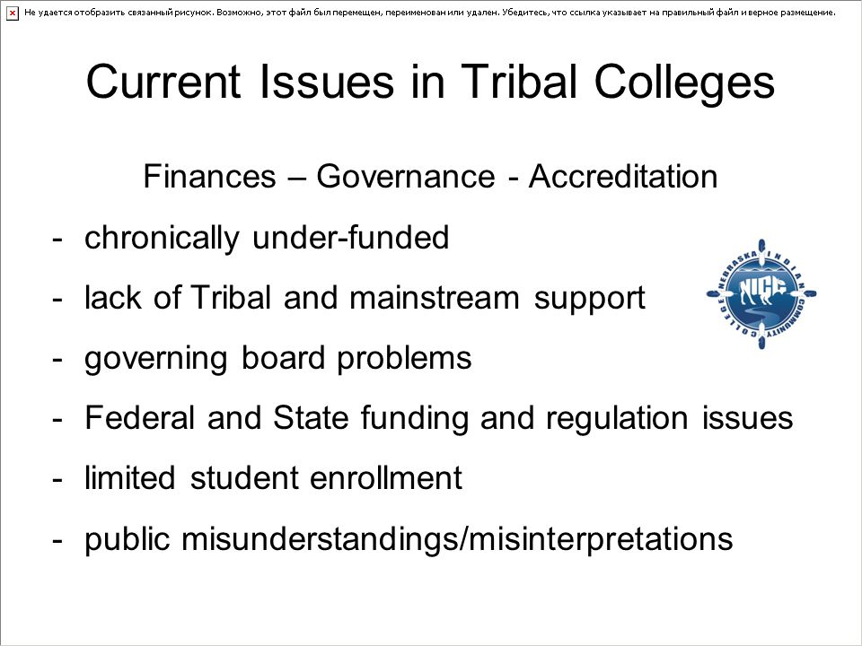 Current Issues in Tribal Colleges Finances – Governance - Accreditation -chronically under-funded -lack of Tribal and mainstream support -governing board problems -Federal and State funding and regulation issues -limited student enrollment -public misunderstandings/misinterpretations
