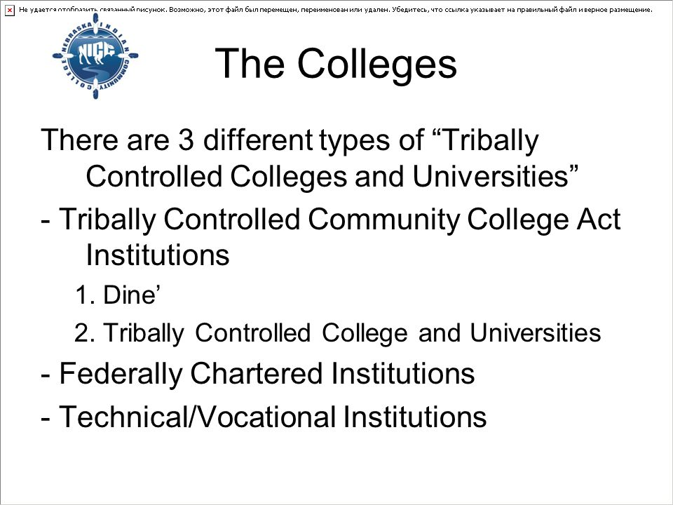 The Colleges There are 3 different types of Tribally Controlled Colleges and Universities - Tribally Controlled Community College Act Institutions 1.