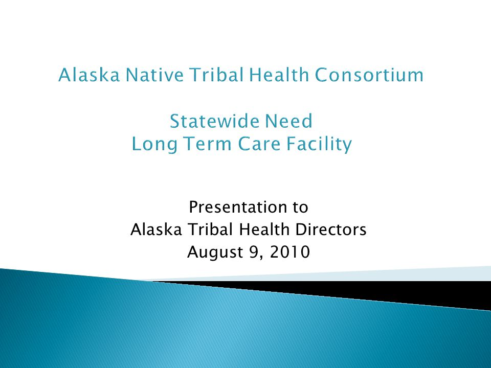Presentation to Alaska Tribal Health Directors August 9, 2010 Alaska Native Tribal Health Consortium Statewide Need Long Term Care Facility