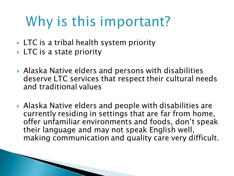 Why is this important?  LTC is a tribal health system priority  LTC is a state priority  Alaska Native elders and persons with disabilities deserve