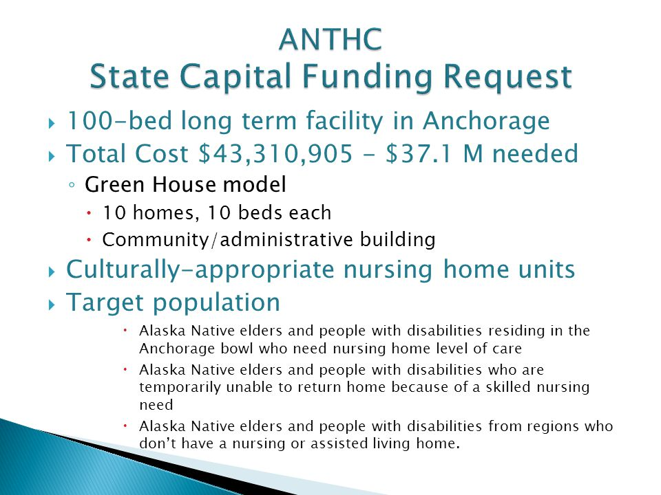  100-bed long term facility in Anchorage  Total Cost $43,310,905 - $37.1 M needed ◦ Green House model  10 homes, 10 beds each  Community/administr