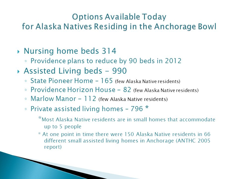  Nursing home beds 314 ◦ Providence plans to reduce by 90 beds in 2012  Assisted Living beds - 990 ◦ State Pioneer Home – 165 (few Alaska Native residents) ◦ Providence Horizon House - 82 (few Alaska Native residents) ◦ Marlow Manor - 112 (few Alaska Native residents) ◦ Private assisted living homes – 796 * * Most Alaska Native residents are in small homes that accommodate up to 5 people * At one point in time there were 150 Alaska Native residents in 66 different small assisted living homes in Anchorage (ANTHC 2005 report)