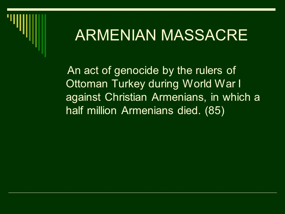 ARMENIAN MASSACRE An act of genocide by the rulers of Ottoman Turkey during World War I against Christian Armenians, in which a half million Armenians died.