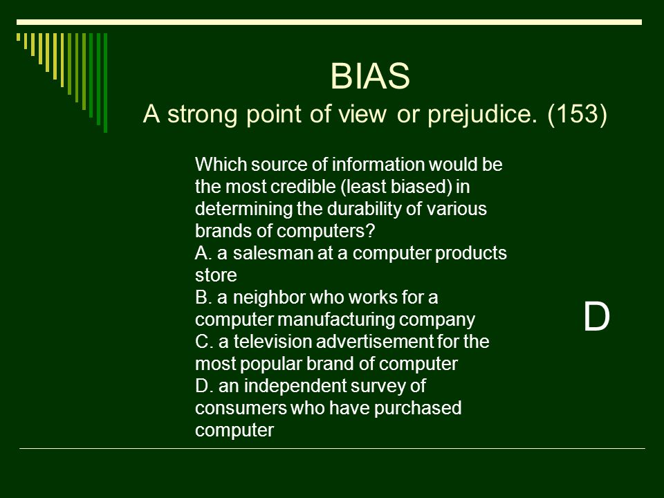BIAS A strong point of view or prejudice.