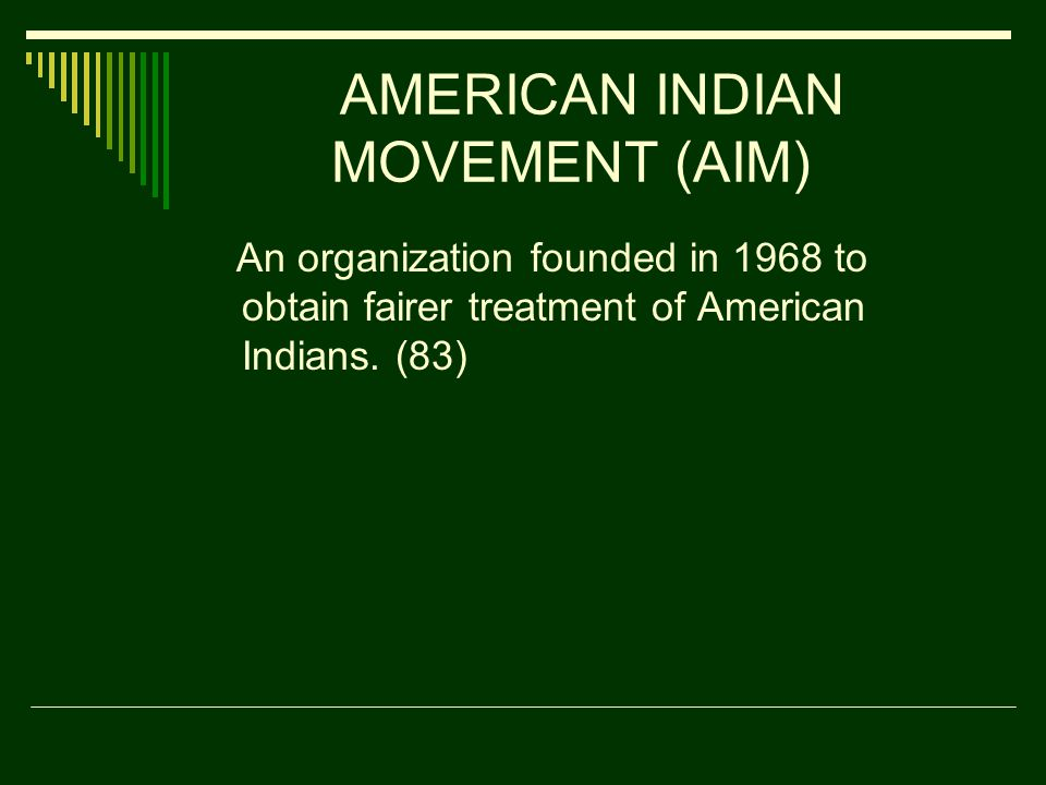 AMERICAN INDIAN MOVEMENT (AIM) An organization founded in 1968 to obtain fairer treatment of American Indians.