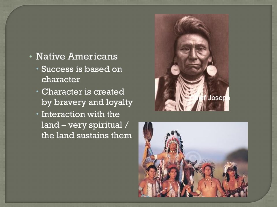 Native Americans  Success is based on character  Character is created by bravery and loyalty  Interaction with the land – very spiritual / the land