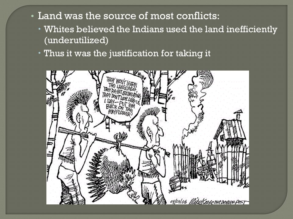 Land was the source of most conflicts :  Whites believed the Indians used the land inefficiently (underutilized)  Thus it was the justification for