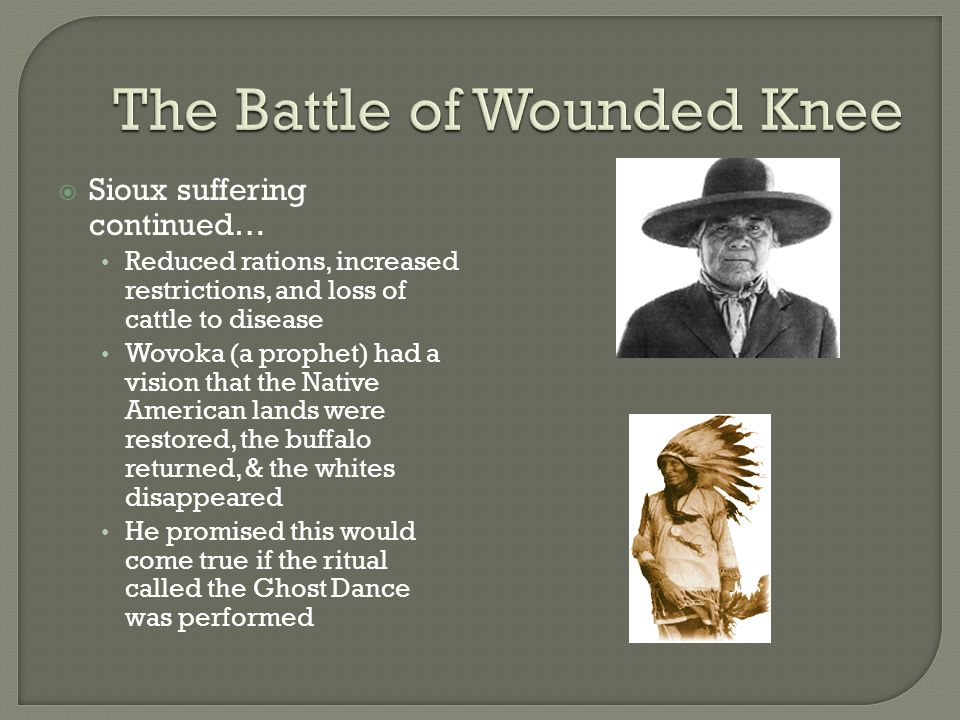  Sioux suffering continued… Reduced rations, increased restrictions, and loss of cattle to disease Wovoka (a prophet) had a vision that the Native Am