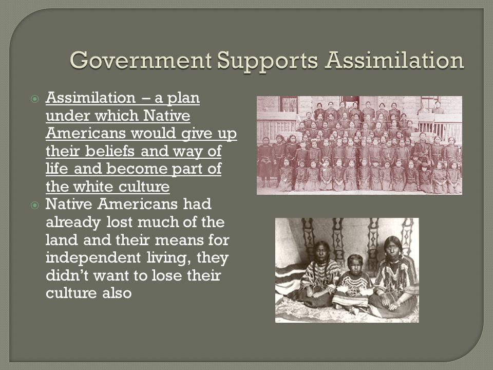  Assimilation – a plan under which Native Americans would give up their beliefs and way of life and become part of the white culture  Native America