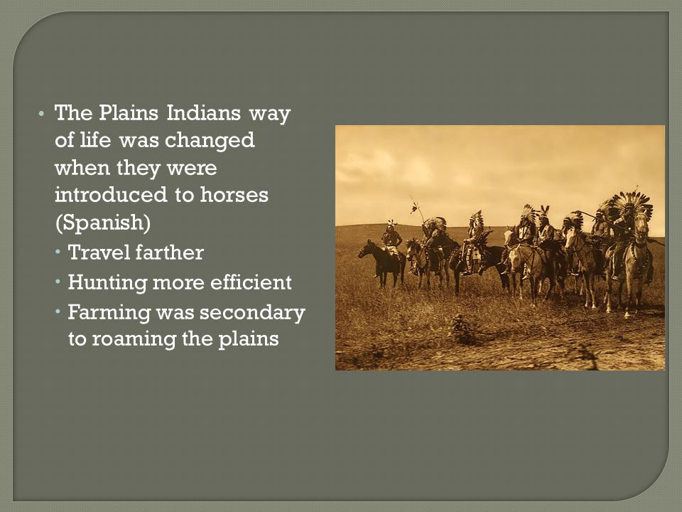 The Plains Indians way of life was changed when they were introduced to horses (Spanish)  Travel farther  Hunting more efficient  Farming was secon