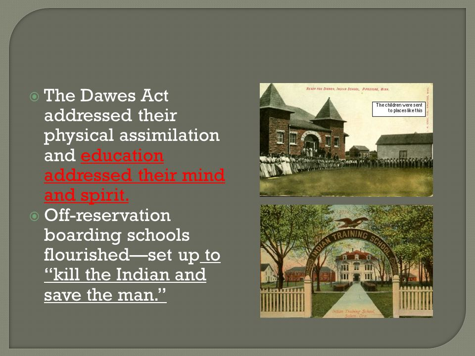  The Dawes Act addressed their physical assimilation and education addressed their mind and spirit.  Off-reservation boarding schools flourished—set