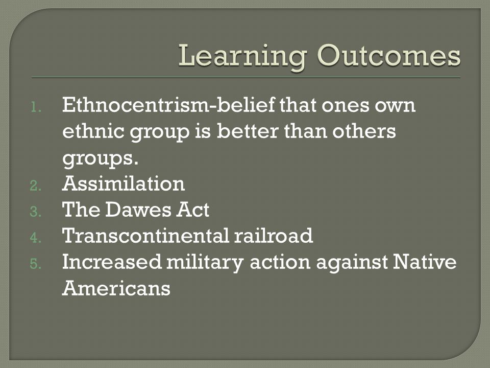 1. Ethnocentrism-belief that ones own ethnic group is better than others groups. 2. Assimilation 3. The Dawes Act 4. Transcontinental railroad 5. Incr